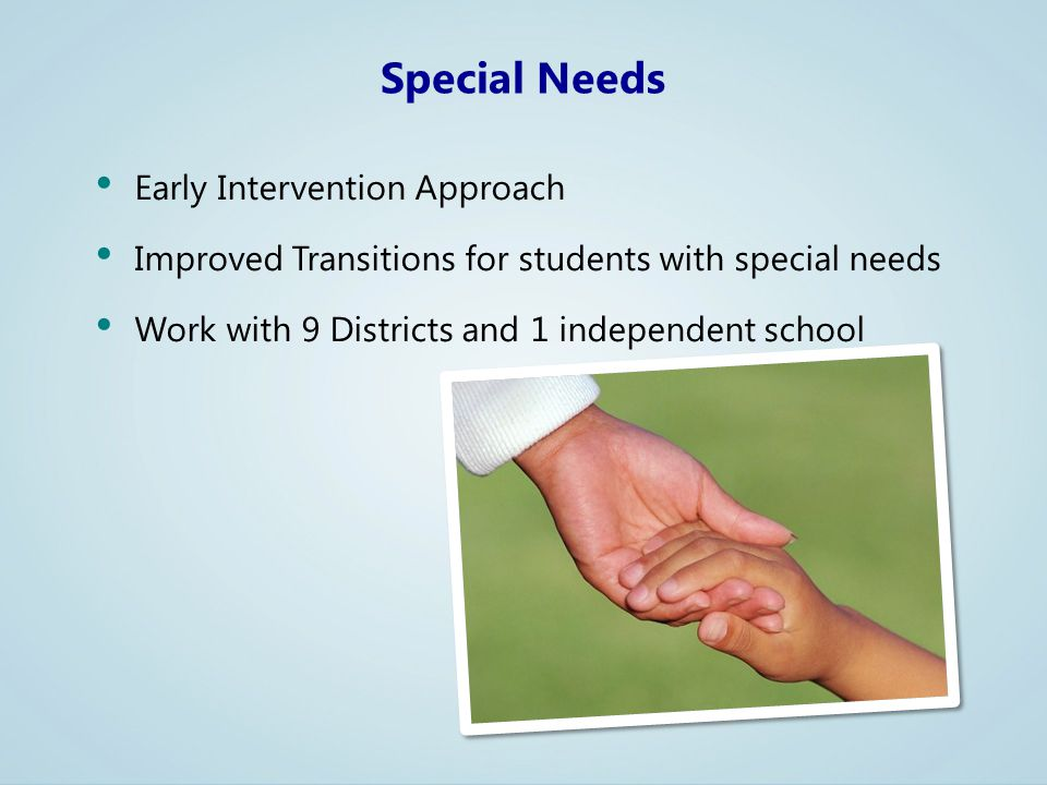 Early Intervention Approach Improved Transitions for students with special needs Work with 9 Districts and 1 independent school Special Needs