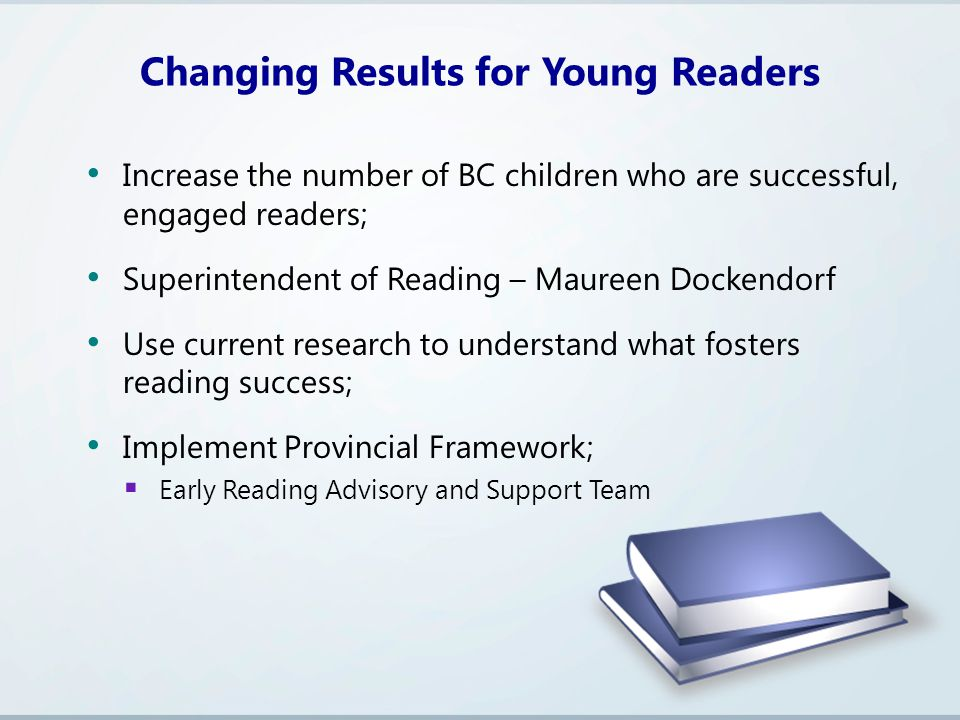 Increase the number of BC children who are successful, engaged readers; Superintendent of Reading – Maureen Dockendorf Use current research to understand what fosters reading success; Implement Provincial Framework;  Early Reading Advisory and Support Team Changing Results for Young Readers