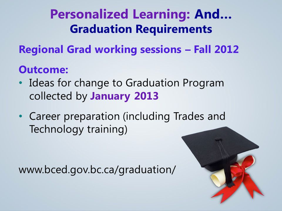 Regional Grad working sessions – Fall 2012 Outcome: Ideas for change to Graduation Program collected by January 2013 Career preparation (including Trades and Technology training) www.bced.gov.bc.ca/graduation/ Personalized Learning: And… Graduation Requirements