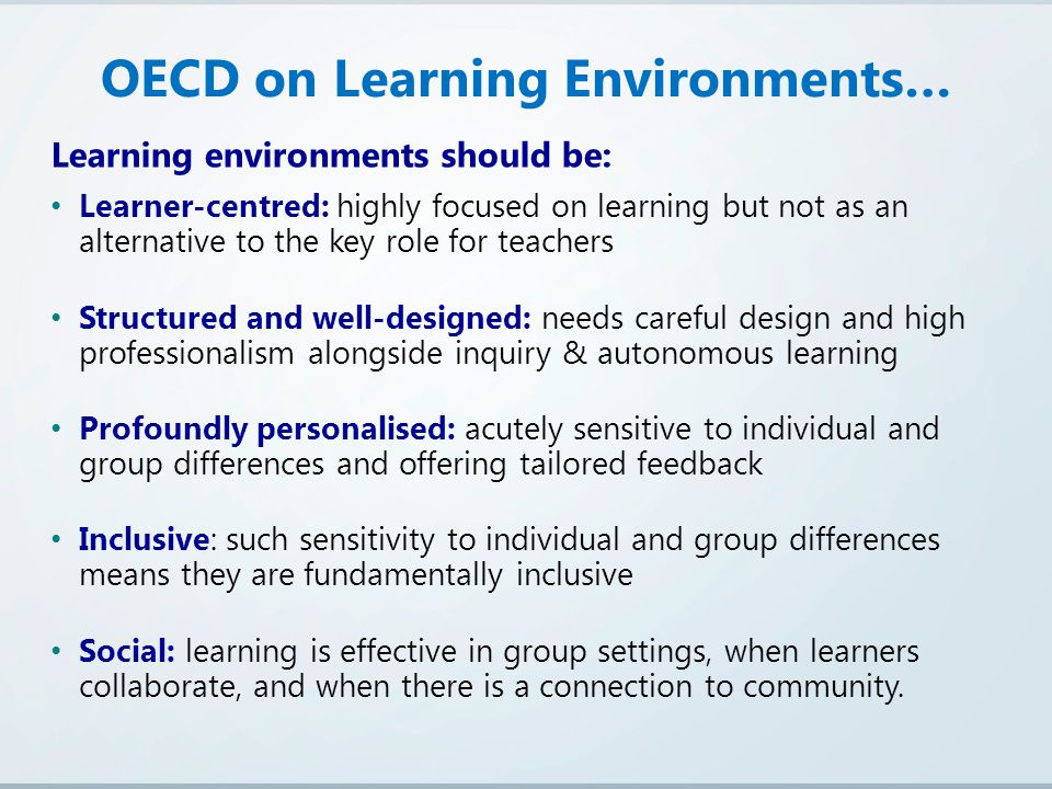 Learning environments should be: Learner-centred: highly focused on learning but not as an alternative to the key role for teachers Structured and well-designed: needs careful design and high professionalism alongside inquiry & autonomous learning Profoundly personalised: acutely sensitive to individual and group differences and offering tailored feedback Inclusive: such sensitivity to individual and group differences means they are fundamentally inclusive Social: learning is effective in group settings, when learners collaborate, and when there is a connection to community.