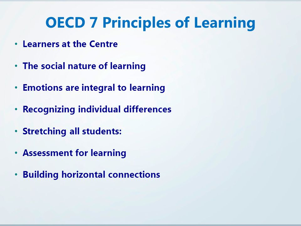 Learners at the Centre The social nature of learning Emotions are integral to learning Recognizing individual differences Stretching all students: Assessment for learning Building horizontal connections OECD 7 Principles of Learning