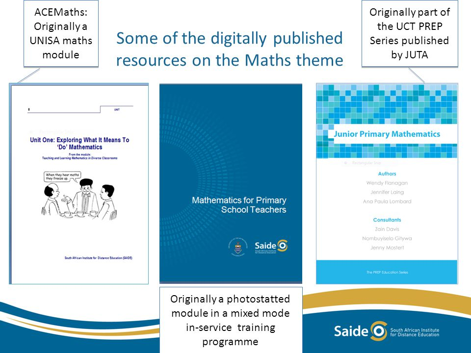 Some of the digitally published resources on the Maths theme ACEMaths: Originally a UNISA maths module ACEMaths: Originally a UNISA maths module Originally part of the UCT PREP Series published by JUTA Originally a photostatted module in a mixed mode in-service training programme