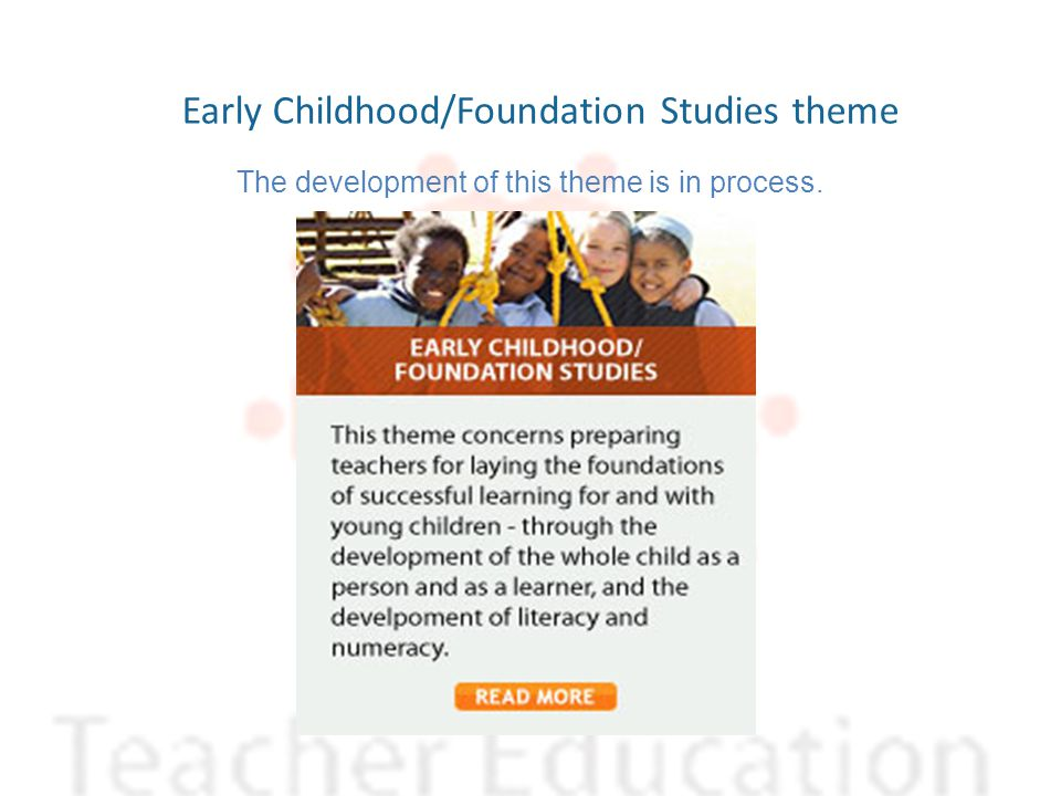Early Childhood/Foundation Studies theme The development of this theme is in process.