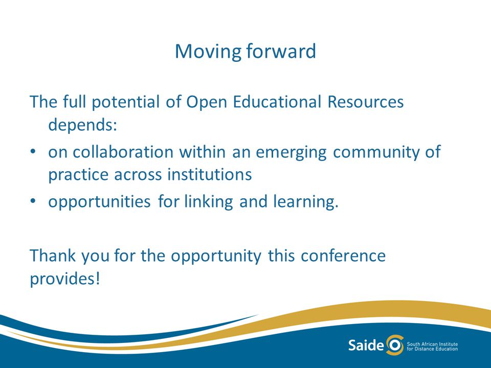 Moving forward The full potential of Open Educational Resources depends: on collaboration within an emerging community of practice across institutions opportunities for linking and learning.