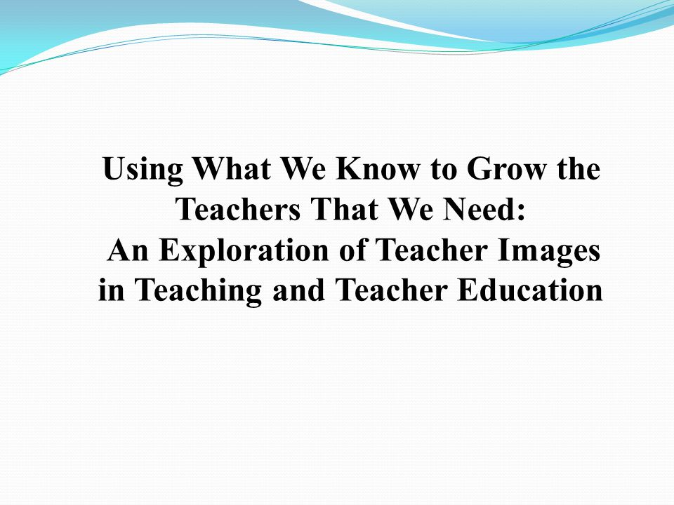 Using What We Know to Grow the Teachers That We Need: An Exploration of Teacher Images in Teaching and Teacher Education