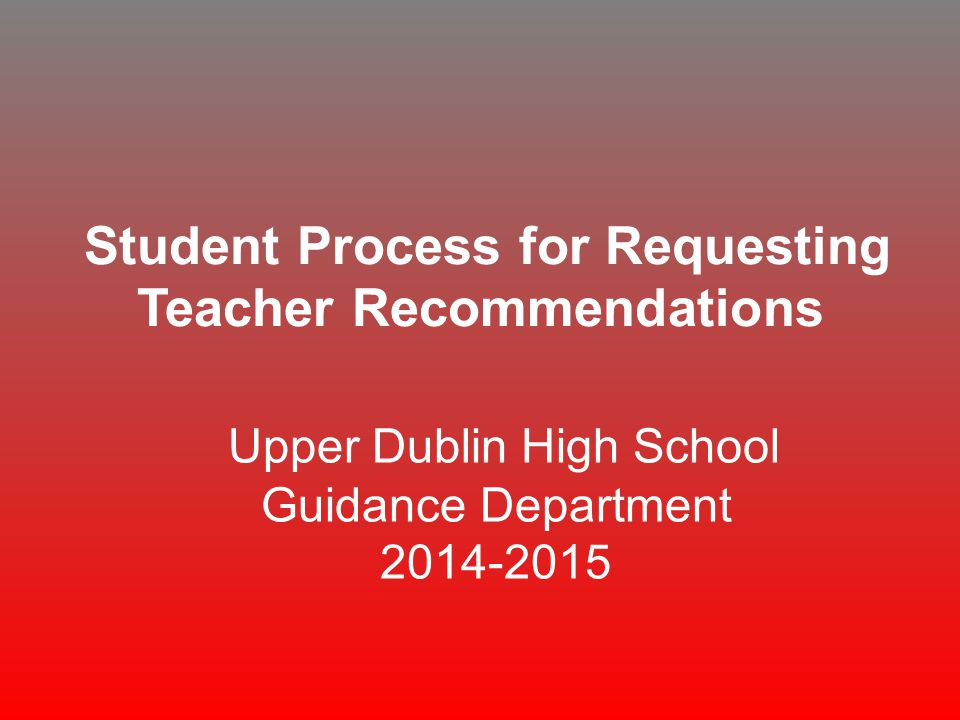 Student Process for Requesting Teacher Recommendations Upper Dublin High School Guidance Department 2014-2015