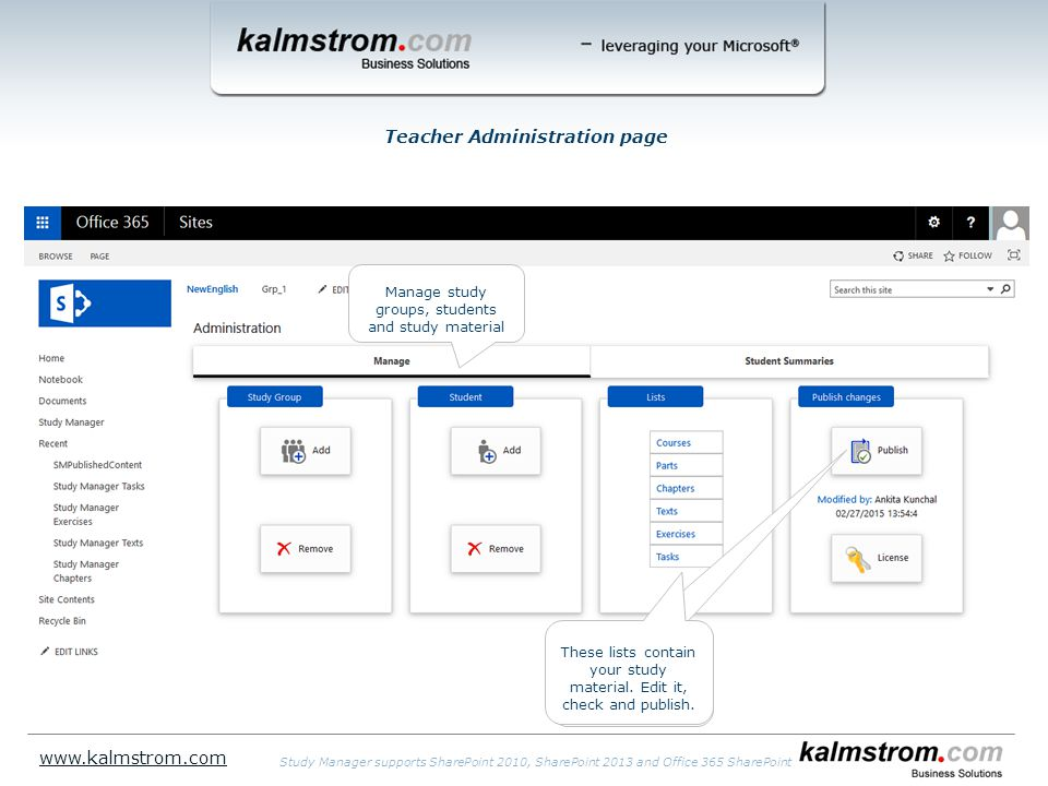Teacher Administration page www.kalmstrom.com Study Manager supports SharePoint 2010, SharePoint 2013 and Office 365 SharePoint Manage study groups, students and study material These lists contain your study material.