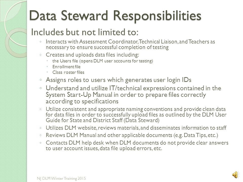 Data Steward Responsibilities Includes but not limited to: ◦ Interacts with Assessment Coordinator, Technical Liaison, and Teachers as necessary to ensure successful completion of testing ◦ Creates and uploads data files including:  the Users file (opens DLM user accounts for testing)  Enrollment file  Class roster files ◦ Assigns roles to users which generates user login IDs ◦ Understand and utilize IT/technical expressions contained in the System Start-Up Manual in order to prepare files correctly according to specifications ◦ Utilize consistent and appropriate naming conventions and provide clean data for data files in order to successfully upload files as outlined by the DLM User Guide for State and District Staff (Data Steward) ◦ Utilizes DLM website, reviews materials, and disseminates information to staff ◦ Reviews DLM Manual and other applicable documents (e.g.