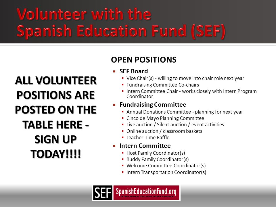 OPEN POSITIONS  SEF Board  Vice Chair(s) - willing to move into chair role next year  Fundraising Committee Co-chairs  Intern Committee Chair - works closely with Intern Program Coordinator  Fundraising Committee  Annual Donations Committee - planning for next year  Cinco de Mayo Planning Committee  Live auction / Silent auction / event activities  Online auction / classroom baskets  Teacher Time Raffle  Intern Committee  Host Family Coordinator(s)  Buddy Family Coordinator(s)  Welcome Committee Coordinator(s)  Intern Transportation Coordinator(s) ALL VOLUNTEER POSITIONS ARE POSTED ON THE TABLE HERE - SIGN UP TODAY!!!!