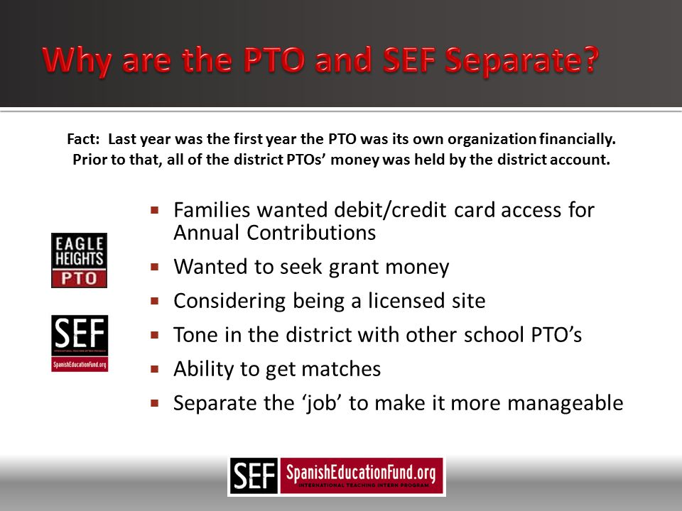  Families wanted debit/credit card access for Annual Contributions  Wanted to seek grant money  Considering being a licensed site  Tone in the district with other school PTO's  Ability to get matches  Separate the 'job' to make it more manageable Fact: Last year was the first year the PTO was its own organization financially.