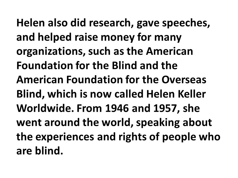 Helen also did research, gave speeches, and helped raise money for many organizations, such as the American Foundation for the Blind and the American Foundation for the Overseas Blind, which is now called Helen Keller Worldwide.