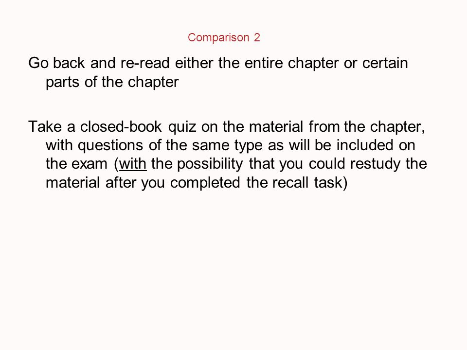 Go back and re-read either the entire chapter or certain parts of the chapter Take a closed-book quiz on the material from the chapter, with questions of the same type as will be included on the exam (without the possibility that you could restudy the material after you completed the recall task) Comparison 1