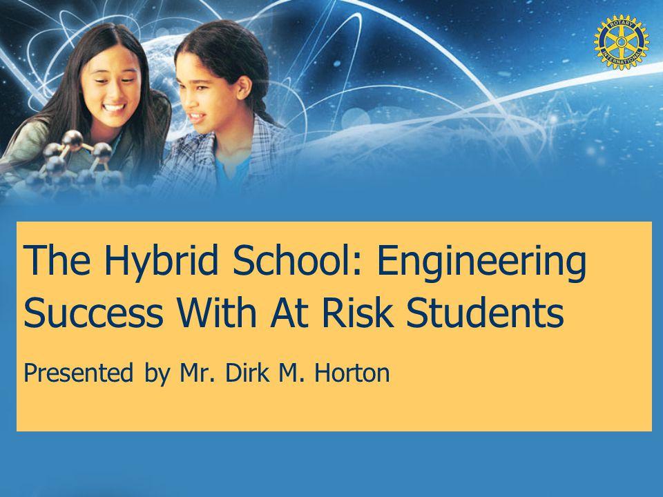 The Hybrid School: Engineering Success With At Risk Students Presented by Mr. Dirk M. Horton