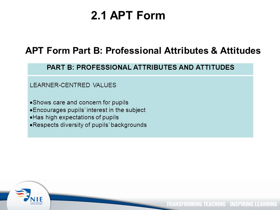 APT Form Part B: Professional Attributes & Attitudes 2.1 APT Form PART B: PROFESSIONAL ATTRIBUTES AND ATTITUDES LEARNER-CENTRED VALUES  Shows care and concern for pupils  Encourages pupils' interest in the subject  Has high expectations of pupils  Respects diversity of pupils' backgrounds