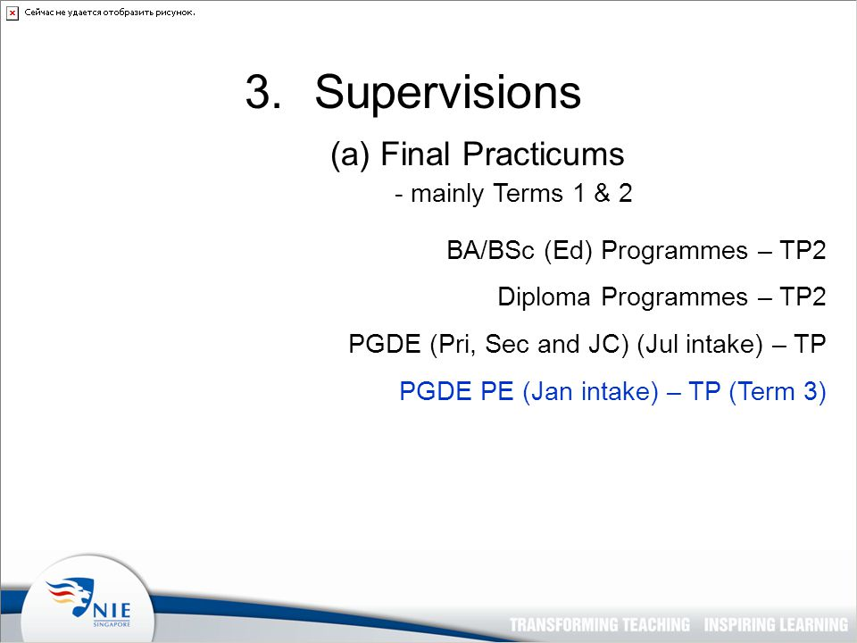 3.Supervisions (a) Final Practicums - mainly Terms 1 & 2 BA/BSc (Ed) Programmes – TP2 Diploma Programmes – TP2 PGDE (Pri, Sec and JC) (Jul intake) – TP PGDE PE (Jan intake) – TP (Term 3)
