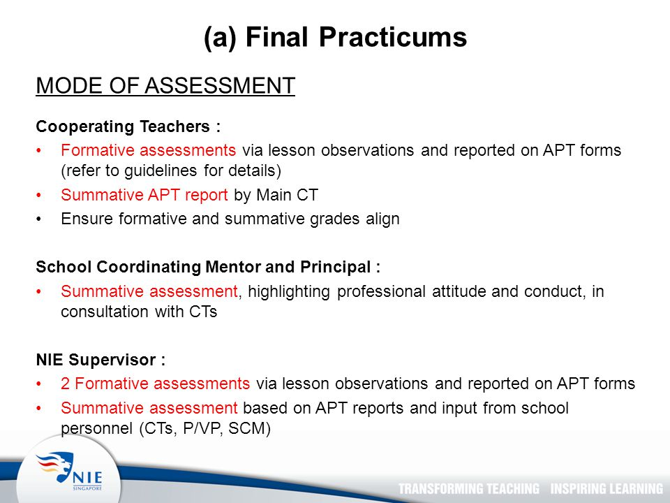 (a) Final Practicums MODE OF ASSESSMENT Cooperating Teachers : Formative assessments via lesson observations and reported on APT forms (refer to guidelines for details) Summative APT report by Main CT Ensure formative and summative grades align School Coordinating Mentor and Principal : Summative assessment, highlighting professional attitude and conduct, in consultation with CTs NIE Supervisor : 2 Formative assessments via lesson observations and reported on APT forms Summative assessment based on APT reports and input from school personnel (CTs, P/VP, SCM)