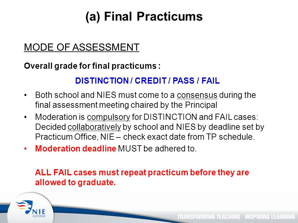 (a) Final Practicums MODE OF ASSESSMENT Overall grade for final practicums : DISTINCTION / CREDIT / PASS / FAIL Both school and NIES must come to a consensus during the final assessment meeting chaired by the Principal Moderation is compulsory for DISTINCTION and FAIL cases: Decided collaboratively by school and NIES by deadline set by Practicum Office, NIE – check exact date from TP schedule.