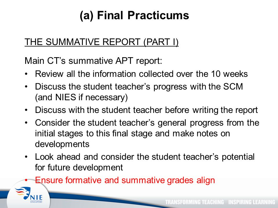 (a) Final Practicums THE SUMMATIVE REPORT (PART I) Main CT's summative APT report: Review all the information collected over the 10 weeks Discuss the student teacher's progress with the SCM (and NIES if necessary) Discuss with the student teacher before writing the report Consider the student teacher's general progress from the initial stages to this final stage and make notes on developments Look ahead and consider the student teacher's potential for future development Ensure formative and summative grades align