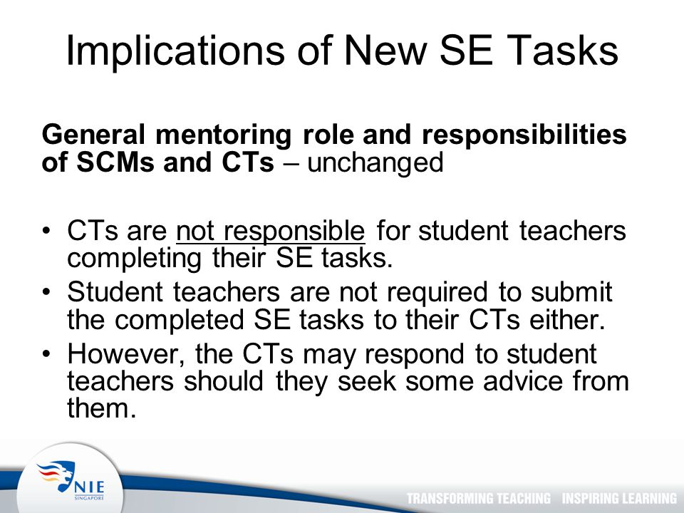 Implications of New SE Tasks General mentoring role and responsibilities of SCMs and CTs – unchanged CTs are not responsible for student teachers completing their SE tasks.