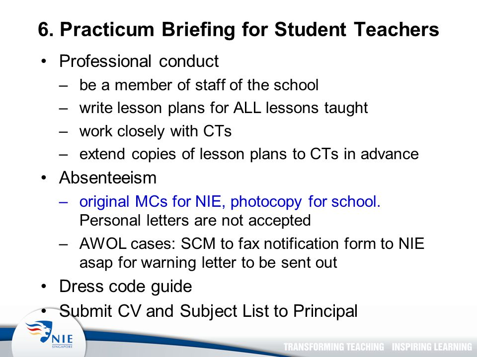 6. Practicum Briefing for Student Teachers Professional conduct –be a member of staff of the school –write lesson plans for ALL lessons taught –work c