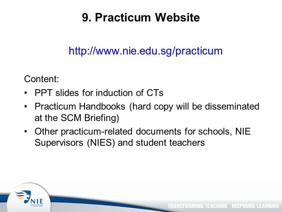9. Practicum Website http://www.nie.edu.sg/practicum Content: PPT slides for induction of CTs Practicum Handbooks (hard copy will be disseminated at t