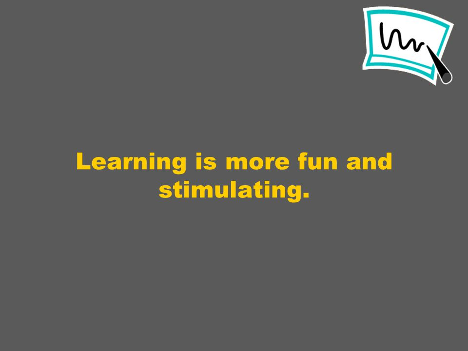 Learning is more fun and stimulating.