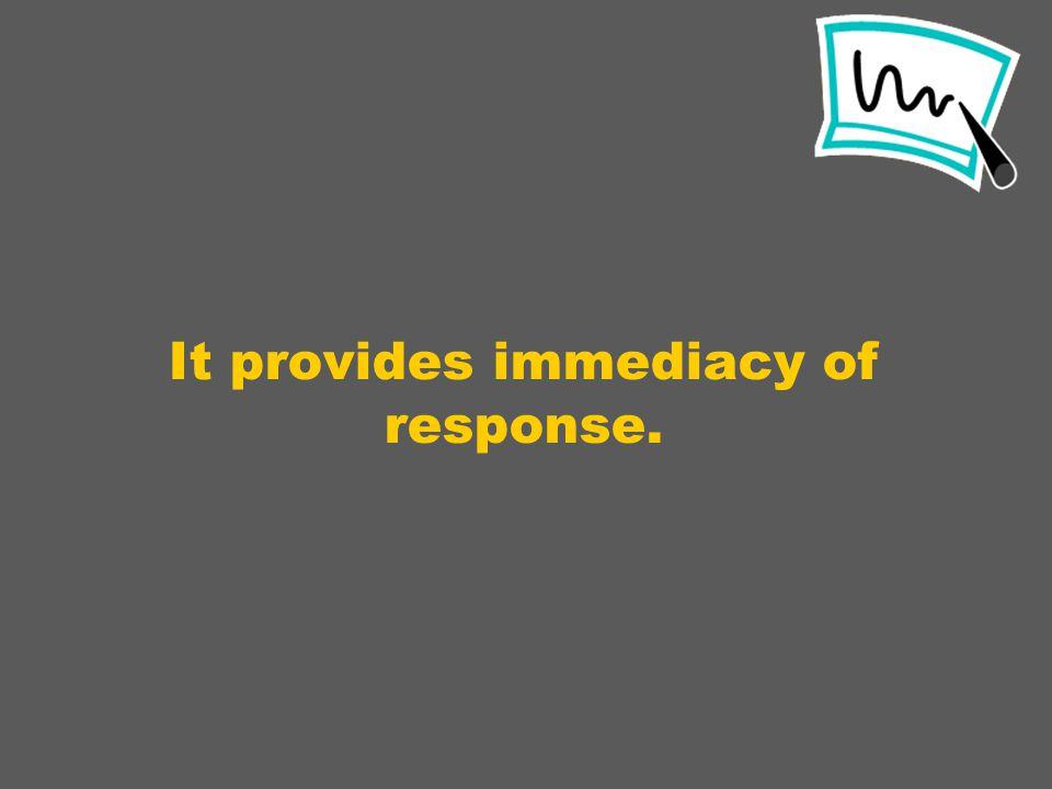 It provides immediacy of response.