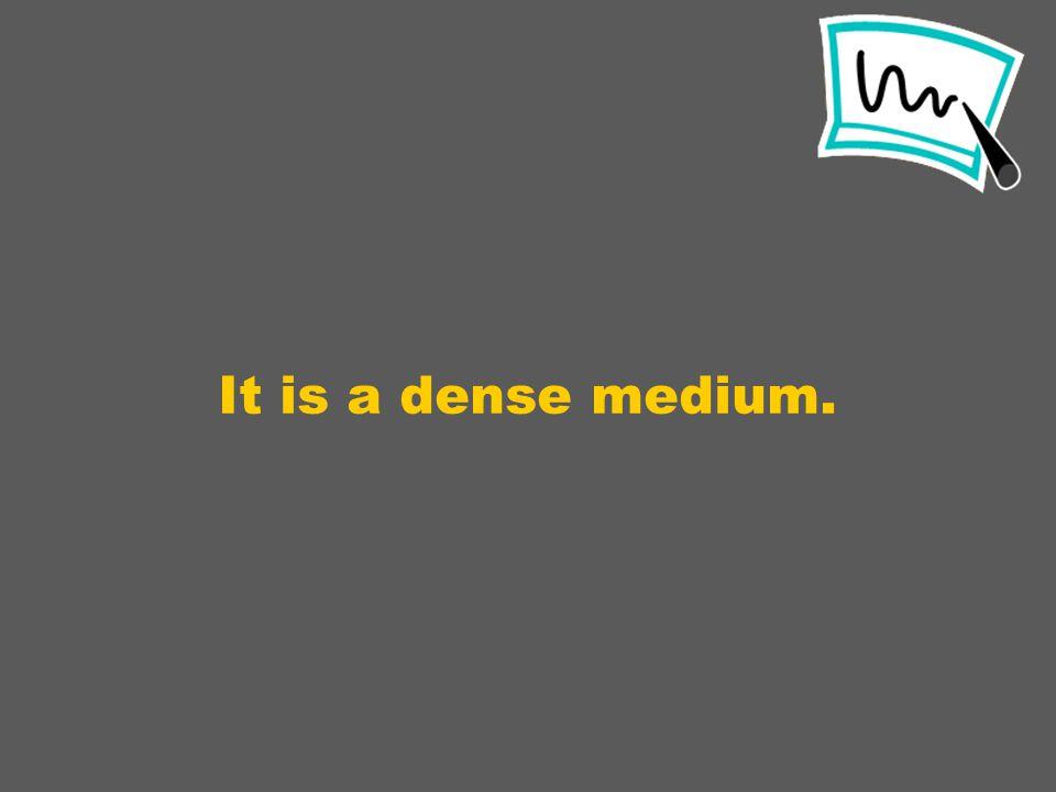 It is a dense medium.
