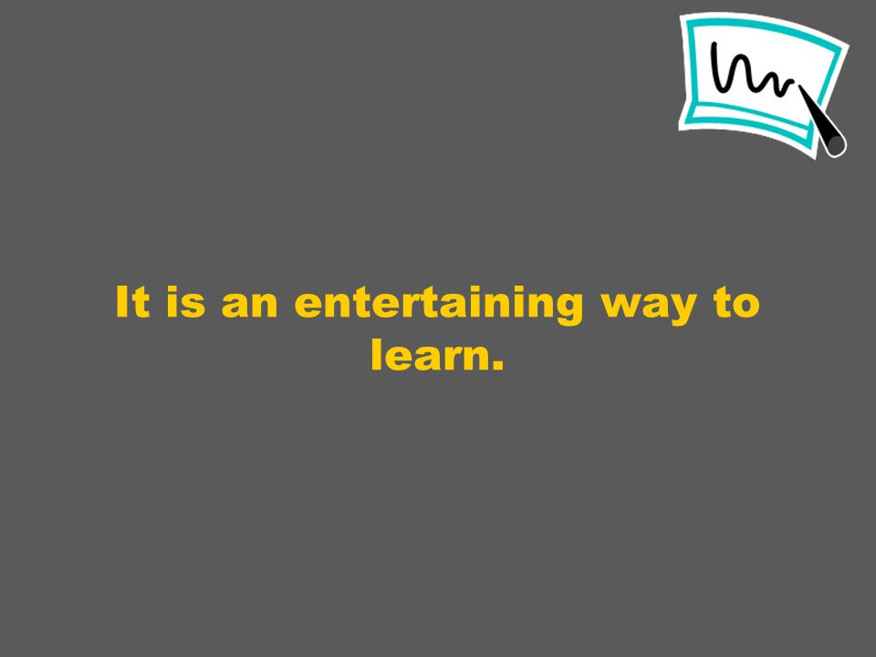 It is an entertaining way to learn.