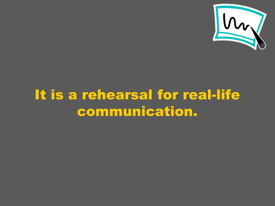 It is a rehearsal for real-life communication.