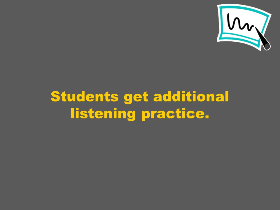 Students get additional listening practice.
