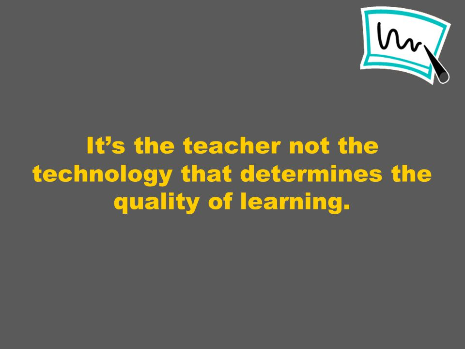 It's the teacher not the technology that determines the quality of learning.