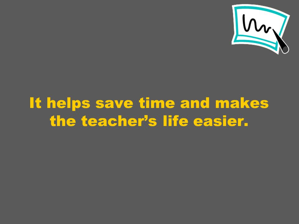 It helps save time and makes the teacher's life easier.