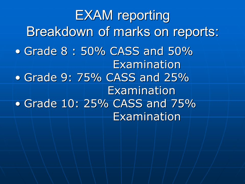 EXAM reporting Breakdown of marks on reports: Grade 8 : 50% CASS and 50% ExaminationGrade 8 : 50% CASS and 50% Examination Grade 9: 75% CASS and 25% E