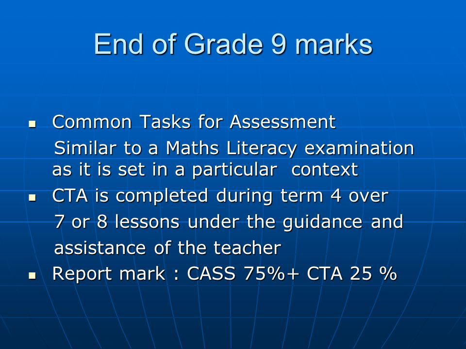 End of Grade 9 marks Common Tasks for Assessment Common Tasks for Assessment Similar to a Maths Literacy examination as it is set in a particular context Similar to a Maths Literacy examination as it is set in a particular context CTA is completed during term 4 over CTA is completed during term 4 over 7 or 8 lessons under the guidance and 7 or 8 lessons under the guidance and assistance of the teacher assistance of the teacher Report mark : CASS 75%+ CTA 25 % Report mark : CASS 75%+ CTA 25 %