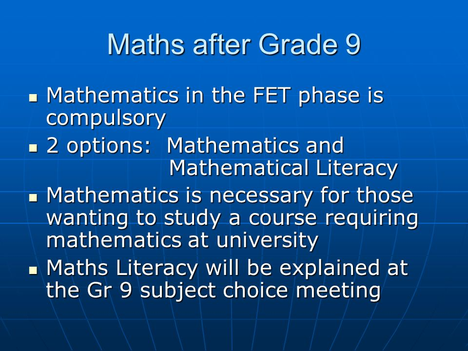Maths after Grade 9 Mathematics in the FET phase is compulsory Mathematics in the FET phase is compulsory 2 options: Mathematics and Mathematical Literacy 2 options: Mathematics and Mathematical Literacy Mathematics is necessary for those wanting to study a course requiring mathematics at university Mathematics is necessary for those wanting to study a course requiring mathematics at university Maths Literacy will be explained at the Gr 9 subject choice meeting Maths Literacy will be explained at the Gr 9 subject choice meeting