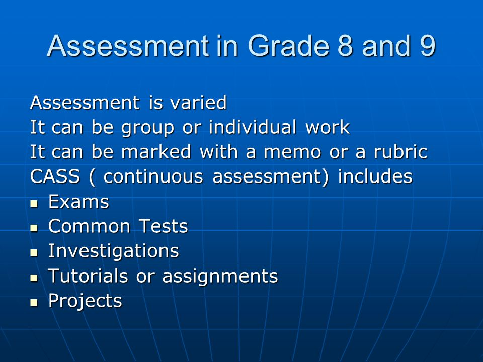 Assessment in Grade 8 and 9 Assessment is varied It can be group or individual work It can be marked with a memo or a rubric CASS ( continuous assessm