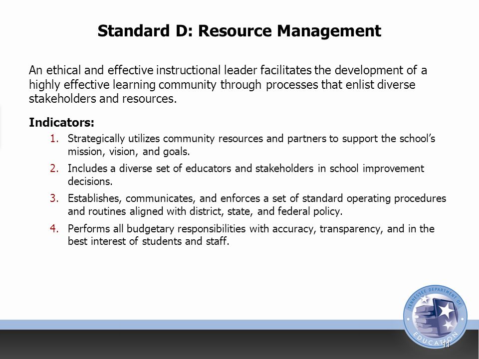Standard D: Resource Management An ethical and effective instructional leader facilitates the development of a highly effective learning community through processes that enlist diverse stakeholders and resources.