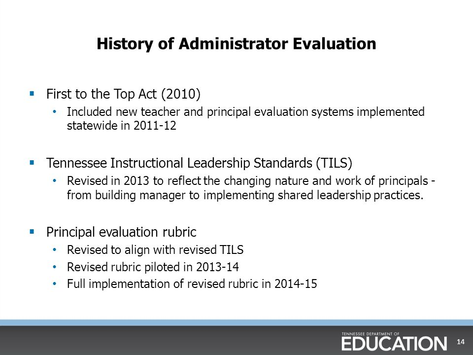 History of Administrator Evaluation  First to the Top Act (2010) Included new teacher and principal evaluation systems implemented statewide in 2011-12  Tennessee Instructional Leadership Standards (TILS) Revised in 2013 to reflect the changing nature and work of principals - from building manager to implementing shared leadership practices.