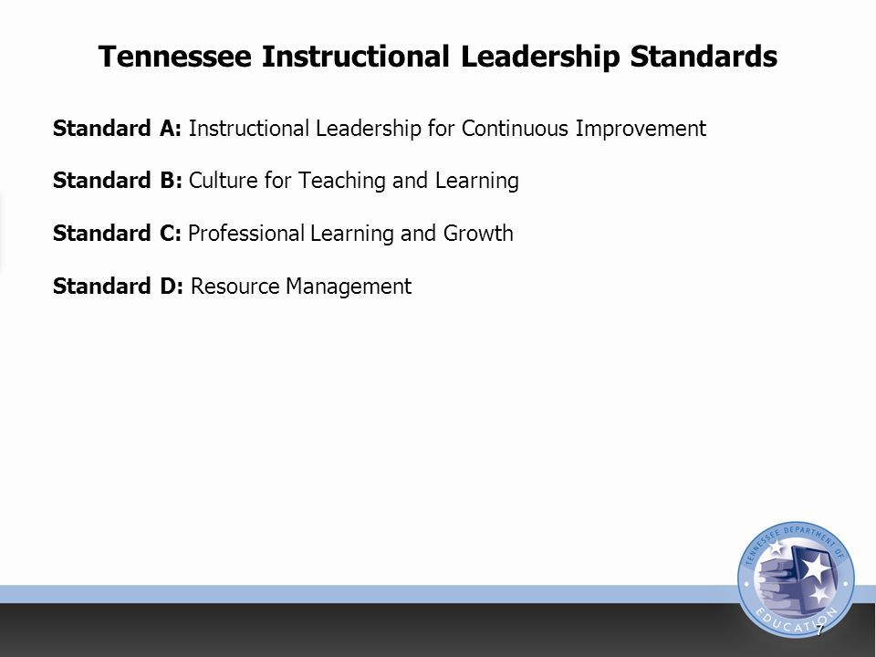 Tennessee Instructional Leadership Standards Standard A: Instructional Leadership for Continuous Improvement Standard B: Culture for Teaching and Learning Standard C: Professional Learning and Growth Standard D: Resource Management 7