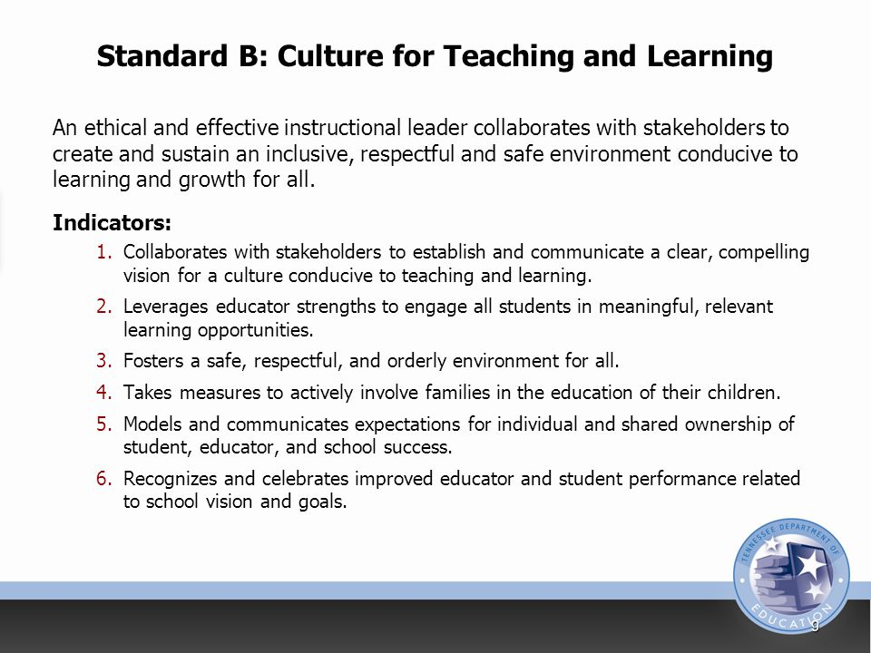Standard B: Culture for Teaching and Learning An ethical and effective instructional leader collaborates with stakeholders to create and sustain an inclusive, respectful and safe environment conducive to learning and growth for all.