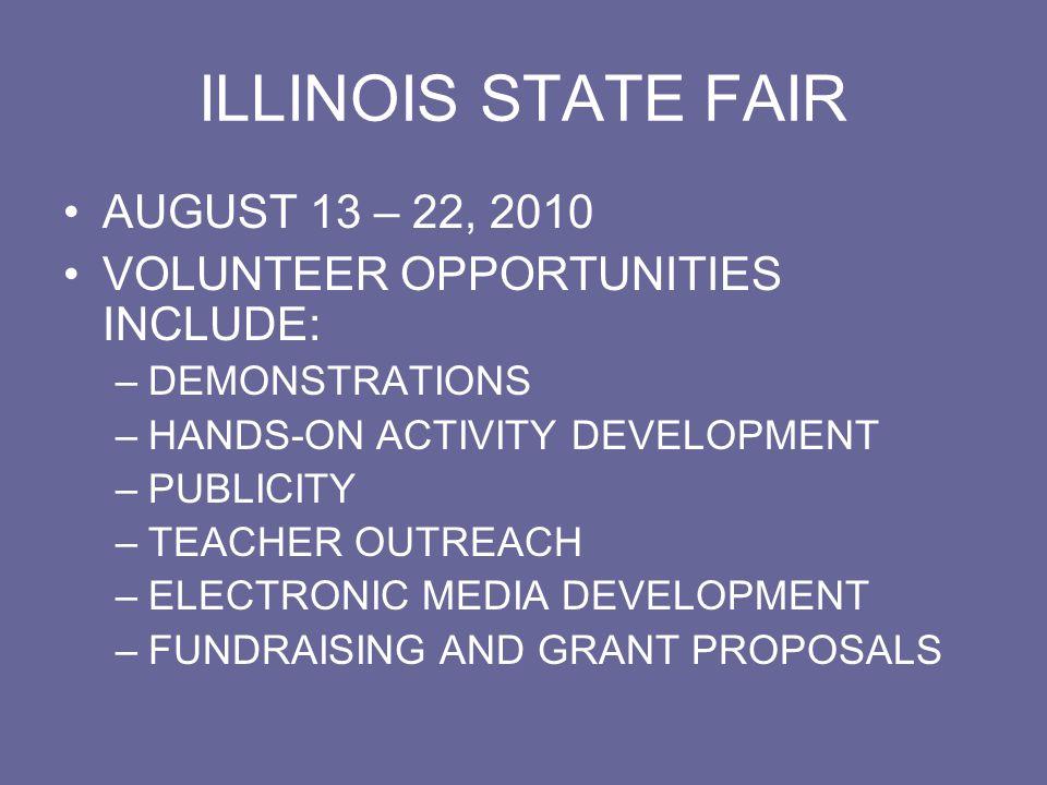 ILLINOIS STATE FAIR 2007 HIGHLIGHTS MORE THAN 10,900 VISITORS TO THE TENT 360 TEACHER PACKETS DISTRIBUTED PRESS RELEASE TO 51 IL SENATORS, 118 REPRESENTATIVES, GOVERNOR, OTHER STATE OFFICIALS, AND 51 NEWSPAPERS 2 LOCAL NEWS REPORTERS VISIT TENT TEACHER CD WITH OVER 150 EXPERIMENTS EXPANDED COMPUTER SCIENCE QUIZ PAPER HAND FANS AS GIVEAWAYS