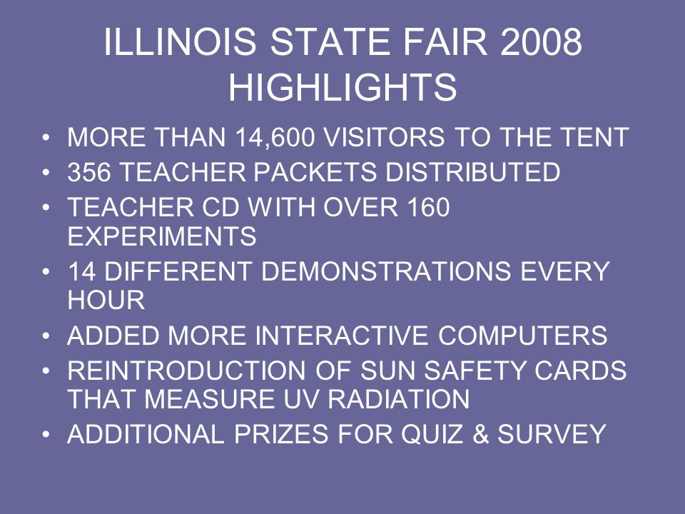 ILLINOIS STATE FAIR 2009 HIGHLIGHTS MORE THAN 11,500 VISITORS TO THE TENT 350 TEACHER PACKETS DISTRIBUTED INTRODUCTION OF CARTESIAN DIVER KITS FOR TEACHER PACKETS TEACHER CD WITH 180 EXPERIMENTS EXPANDED HANDS-ON AREA FOR KIDS WITH NEW EXHIBITS WOODEN RULER AS GIVEAWAYS LOCAL AREA TEACHERS PERFORM DEMOS