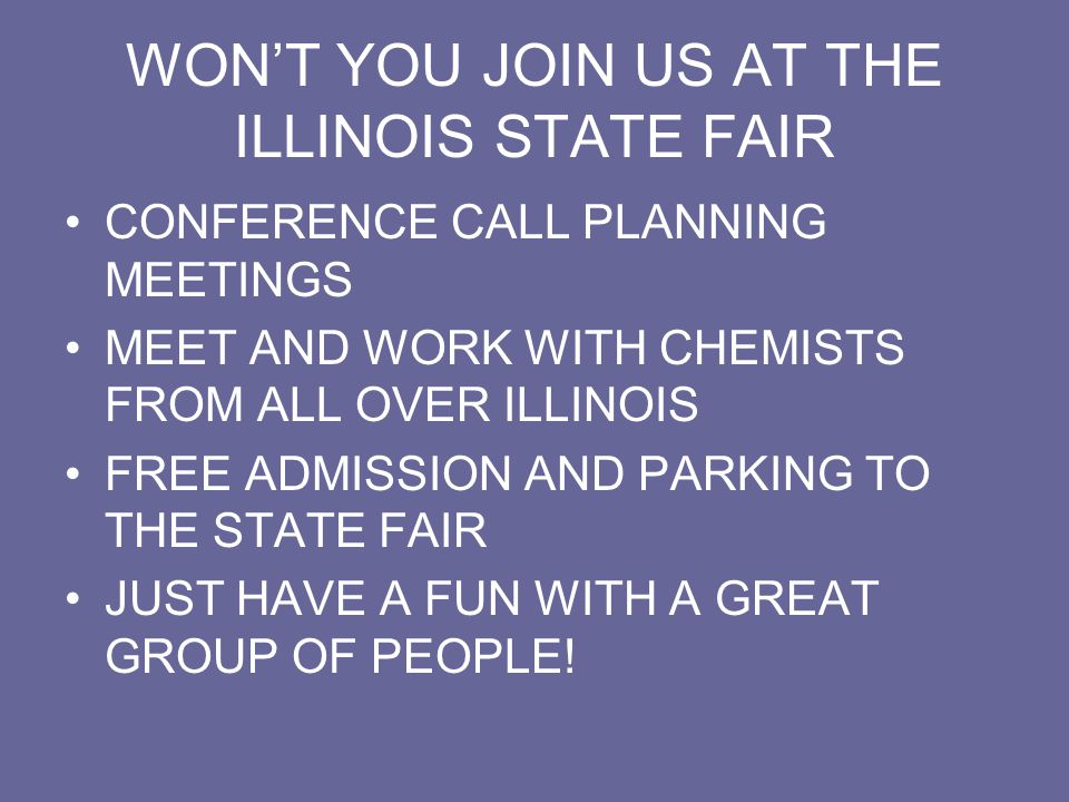 WON'T YOU JOIN US AT THE ILLINOIS STATE FAIR CONFERENCE CALL PLANNING MEETINGS MEET AND WORK WITH CHEMISTS FROM ALL OVER ILLINOIS FREE ADMISSION AND PARKING TO THE STATE FAIR JUST HAVE A FUN WITH A GREAT GROUP OF PEOPLE!