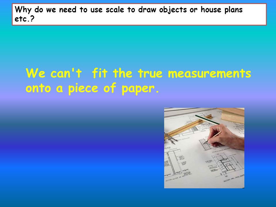 Why do we need to use scale to draw objects or house plans etc..