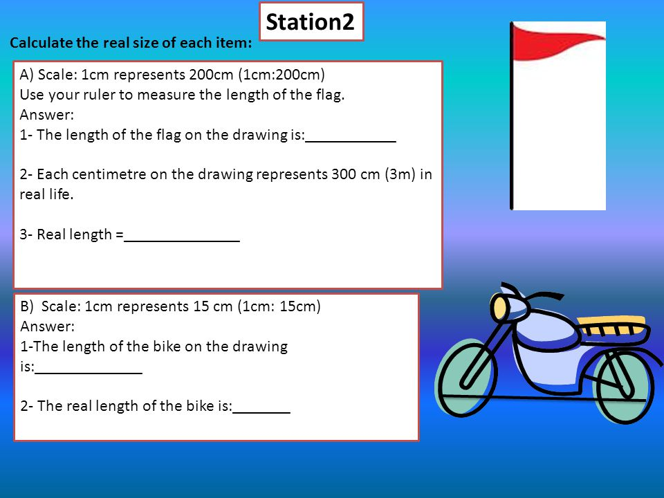 Station2 Calculate the real size of each item: A) Scale: 1cm represents 200cm (1cm:200cm) Use your ruler to measure the length of the flag.