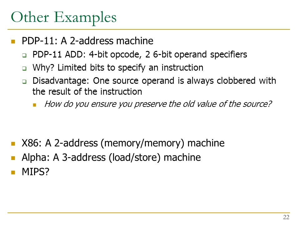 Other Examples PDP-11: A 2-address machine  PDP-11 ADD: 4-bit opcode, 2 6-bit operand specifiers  Why.