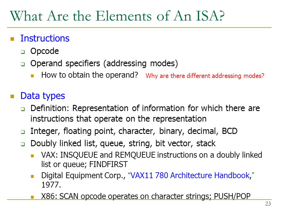 What Are the Elements of An ISA? Instructions  Opcode  Operand specifiers (addressing modes) How to obtain the operand? Data types  Definition: Rep
