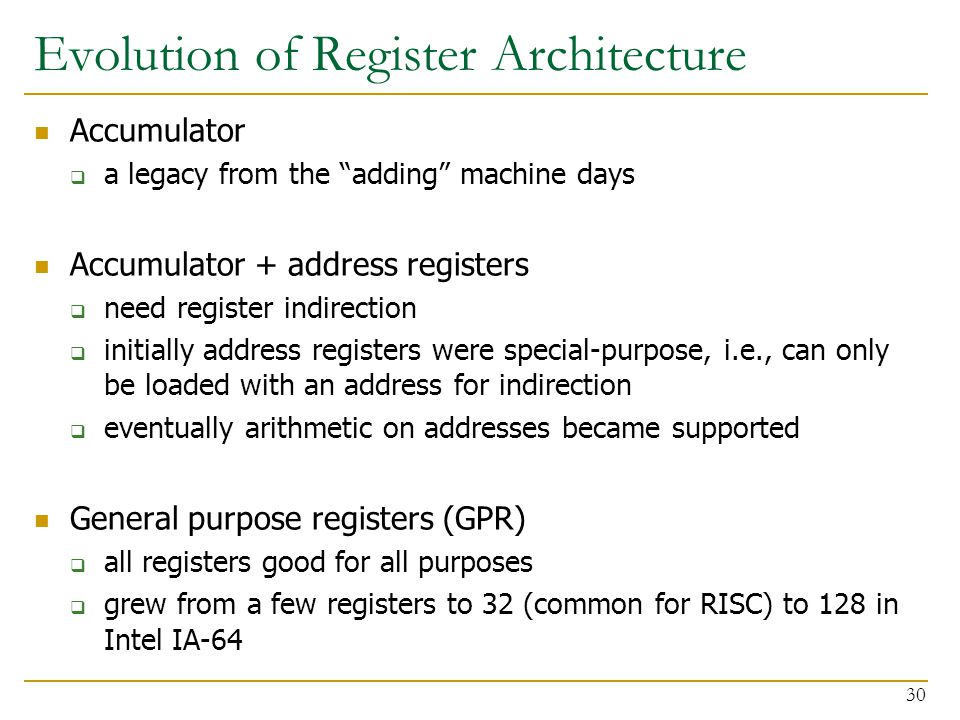 Evolution of Register Architecture Accumulator  a legacy from the adding machine days Accumulator + address registers  need register indirection  initially address registers were special-purpose, i.e., can only be loaded with an address for indirection  eventually arithmetic on addresses became supported General purpose registers (GPR)  all registers good for all purposes  grew from a few registers to 32 (common for RISC) to 128 in Intel IA-64 30