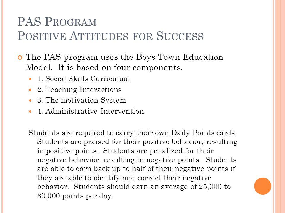 PAS P ROGRAM P OSITIVE A TTITUDES FOR S UCCESS The PAS program uses the Boys Town Education Model.